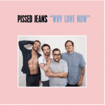 Pissed Jeans, Why Love Now, Vinyl LP, CD.