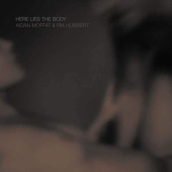 Aidan Moffat & RM Hubbert , Here Lies The Body,Rock Action , Vinyl LP, CD.